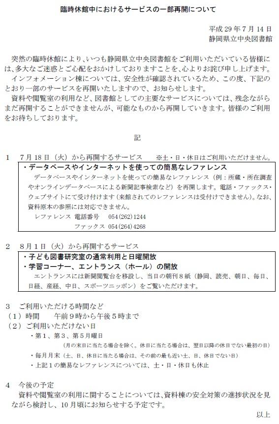 臨時休館中におけるサービスの一部再開について 平成29年7月14日 静岡県立中央図書館 突然の臨時休館により、いつも静岡県立中央図書館をご利用いただいている皆様には、多大なご迷惑とご心配をおかけしておりますことを、心よりお詫び申し上げます。 インフォメーション棟については、安全性が確認されているため、この度、下記のとおり一部のサービスを再開いたしますので、お知らせします。 資料や閲覧室の利用など、図書館としての主要なサービスについては、残念ながらまだ再開することができませんが、可能なものから再開していきます。皆様のご利用をお待ちしております。 記 1 7月18日(火)から再開するサービス  ※土・日・休日はご利用いただけません。データベースやインターネットを使っての簡易なレファレンス データベースやインターネットを使っての簡易なレファレンス(例:所蔵・所在調査やオンラインデータベースによる新聞記事検索など)を再開します。電話・ファックス・ウェブサイトにて受け付けます(来館されてのレファレンスは受付けできません)。なお、資料原本の参照には対応できません。 レファレンス 電話番号  054(262)1244ファックス 054(264)4268 2 8月1日(火)から再開するサービス 子ども図書研究室の通常利用と日曜開放 学習コーナー、エントランス(ホール)の開放 エントランスには新聞閲覧台を移設し、当日の朝刊8紙(静岡、読売、朝日、毎日、日経、産経、中日、スポーツニッポン)をご覧いただけます。3 ご利用いただける時間など(1)時間  午前9時から午後5時まで (2)ご利用いただけない日 第1、第3、第5月曜日(月の末日に当たる場合を除く。休日に当たる場合は、翌日以降の休日でない最初の日) 毎月月末(土、日、休日に当たる場合は、その前の最も近い土、日、休日でない日) 上記1の簡易なレファレンスについては、土・日・休日も休止 4 今後の予定 資料や閲覧室の利用に関することについては、資料棟の安全対策の進捗状況を見ながら検討し、10月頃にお知らせする予定です。 以上